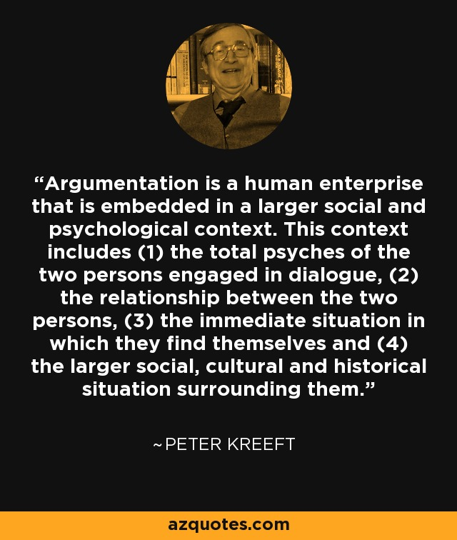 Argumentation is a human enterprise that is embedded in a larger social and psychological context. This context includes (1) the total psyches of the two persons engaged in dialogue, (2) the relationship between the two persons, (3) the immediate situation in which they find themselves and (4) the larger social, cultural and historical situation surrounding them. - Peter Kreeft