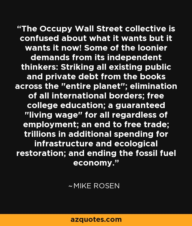 The Occupy Wall Street collective is confused about what it wants but it wants it now! Some of the loonier demands from its independent thinkers: Striking all existing public and private debt from the books across the