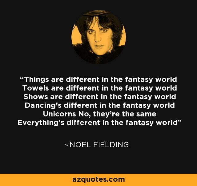 Things are different in the fantasy world Towels are different in the fantasy world Shows are different in the fantasy world Dancing's different in the fantasy world Unicorns No, they're the same Everything's different in the fantasy world - Noel Fielding