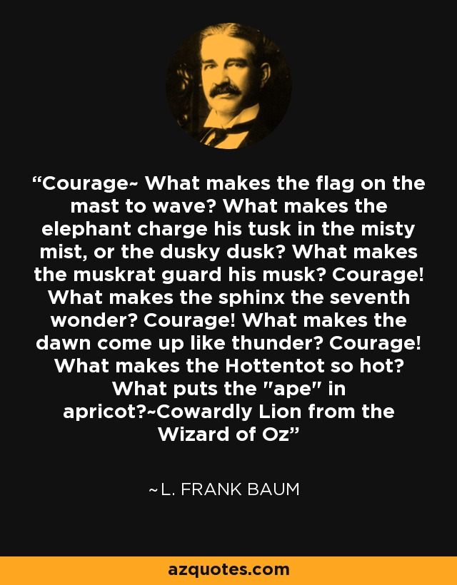 Courage~ What makes the flag on the mast to wave? What makes the elephant charge his tusk in the misty mist, or the dusky dusk? What makes the muskrat guard his musk? Courage! What makes the sphinx the seventh wonder? Courage! What makes the dawn come up like thunder? Courage! What makes the Hottentot so hot? What puts the
