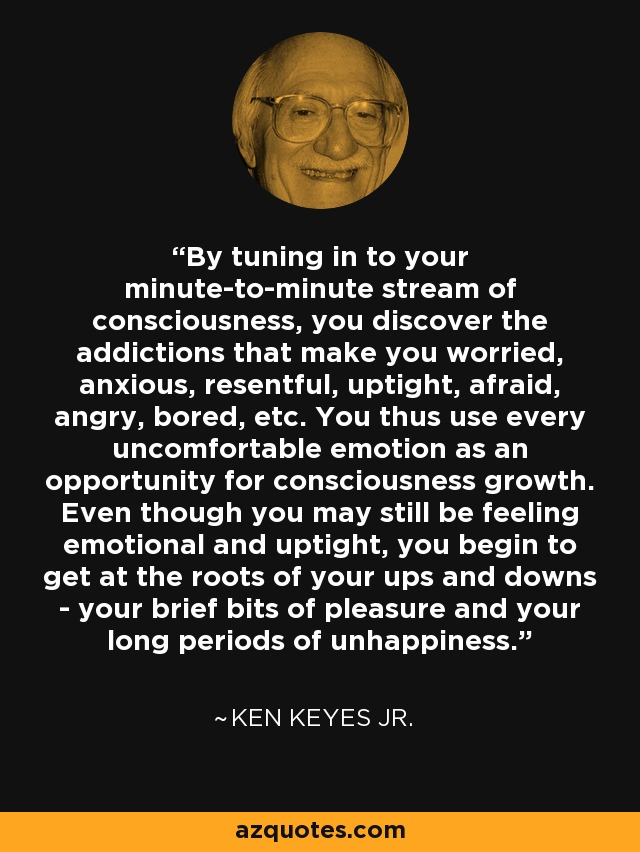 By tuning in to your minute-to-minute stream of consciousness, you discover the addictions that make you worried, anxious, resentful, uptight, afraid, angry, bored, etc. You thus use every uncomfortable emotion as an opportunity for consciousness growth. Even though you may still be feeling emotional and uptight, you begin to get at the roots of your ups and downs - your brief bits of pleasure and your long periods of unhappiness. - Ken Keyes Jr.