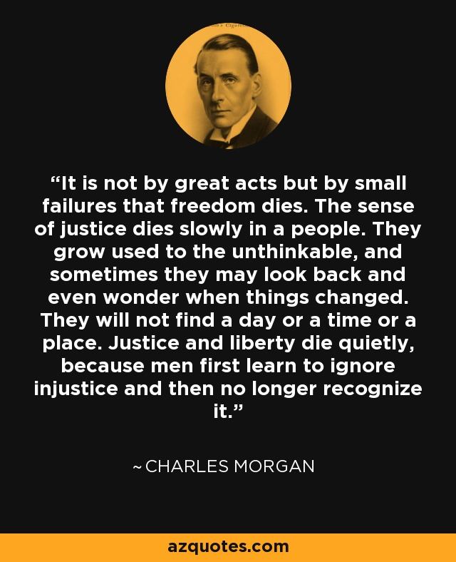 It is not by great acts but by small failures that freedom dies. The sense of justice dies slowly in a people. They grow used to the unthinkable, and sometimes they may look back and even wonder when things changed. They will not find a day or a time or a place. Justice and liberty die quietly, because men first learn to ignore injustice and then no longer recognize it. - Charles Morgan