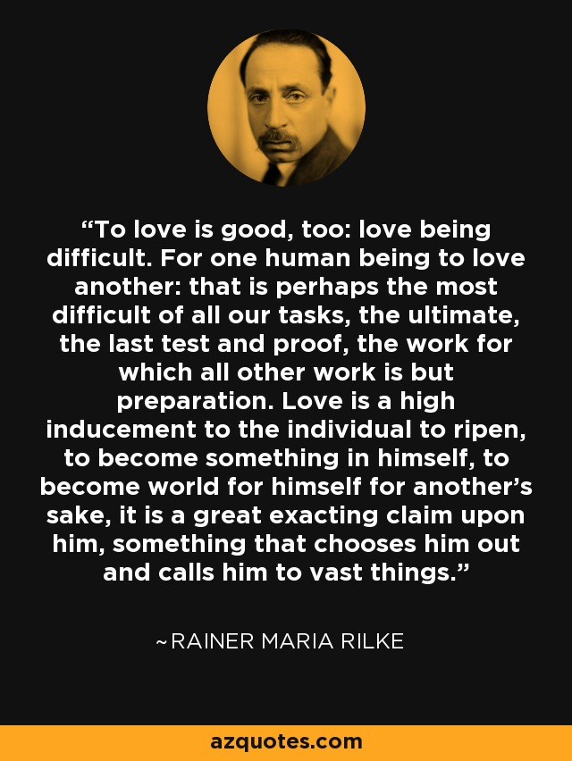 To love is good, too: love being difficult. For one human being to love another: that is perhaps the most difficult of all our tasks, the ultimate, the last test and proof, the work for which all other work is but preparation...Love is a high inducement to the individual to ripen, to become something in himself, to become world for himself for another's sake, it is a great exacting claim upon him, something that chooses him out and calls him to vast things. - Rainer Maria Rilke