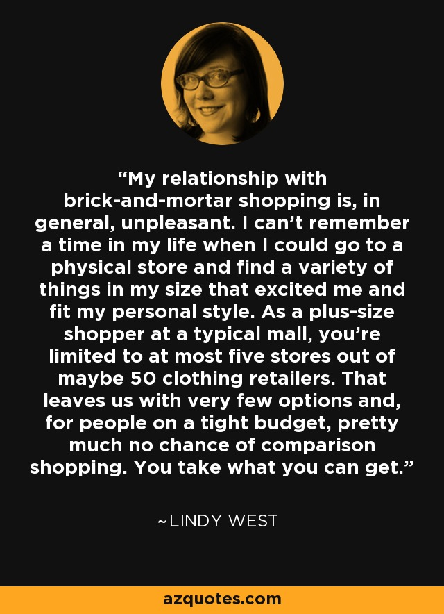 My relationship with brick-and-mortar shopping is, in general, unpleasant. I can't remember a time in my life when I could go to a physical store and find a variety of things in my size that excited me and fit my personal style. As a plus-size shopper at a typical mall, you're limited to at most five stores out of maybe 50 clothing retailers. That leaves us with very few options and, for people on a tight budget, pretty much no chance of comparison shopping. You take what you can get. - Lindy West
