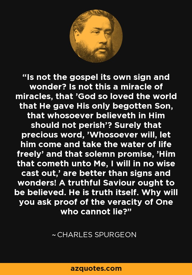 Is not the gospel its own sign and wonder? Is not this a miracle of miracles, that 'God so loved the world that He gave His only begotten Son, that whosoever believeth in Him should not perish'? Surely that precious word, 'Whosoever will, let him come and take the water of life freely' and that solemn promise, 'Him that cometh unto Me, I will in no wise cast out,' are better than signs and wonders! A truthful Saviour ought to be believed. He is truth itself. Why will you ask proof of the veracity of One who cannot lie? - Charles Spurgeon