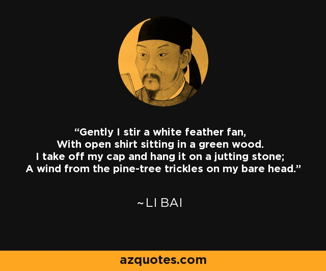 Gently I stir a white feather fan, With open shirt sitting in a green wood. I take off my cap and hang it on a jutting stone; A wind from the pine-tree trickles on my bare head. - Li Bai