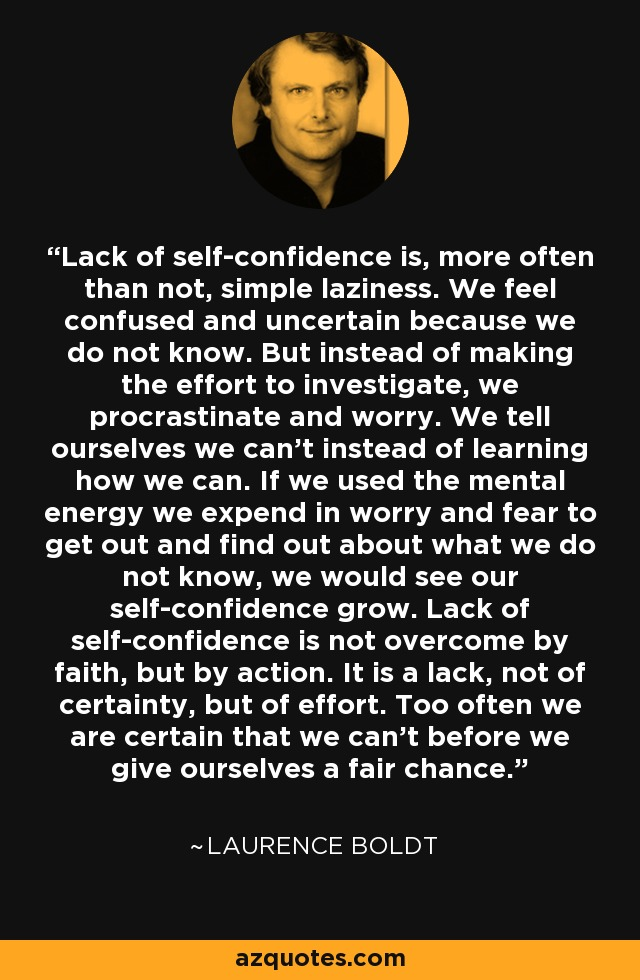 Lack of self-confidence is, more often than not, simple laziness. We feel confused and uncertain because we do not know. But instead of making the effort to investigate, we procrastinate and worry. We tell ourselves we can't instead of learning how we can. If we used the mental energy we expend in worry and fear to get out and find out about what we do not know, we would see our self-confidence grow. Lack of self-confidence is not overcome by faith, but by action. It is a lack, not of certainty, but of effort. Too often we are certain that we can't before we give ourselves a fair chance. - Laurence Boldt