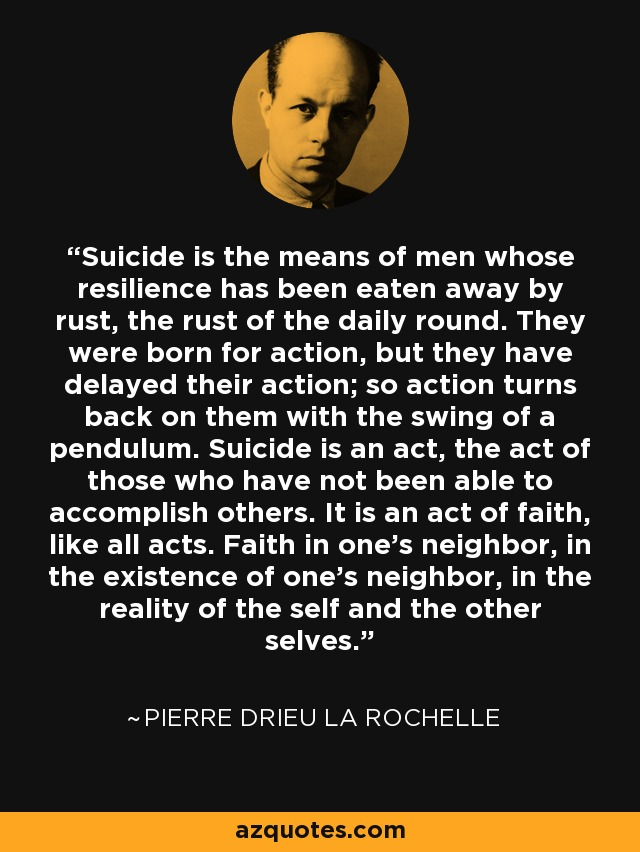 Suicide is the means of men whose resilience has been eaten away by rust, the rust of the daily round. They were born for action, but they have delayed their action; so action turns back on them with the swing of a pendulum. Suicide is an act, the act of those who have not been able to accomplish others. It is an act of faith, like all acts. Faith in one's neighbor, in the existence of one's neighbor, in the reality of the self and the other selves. - Pierre Drieu La Rochelle