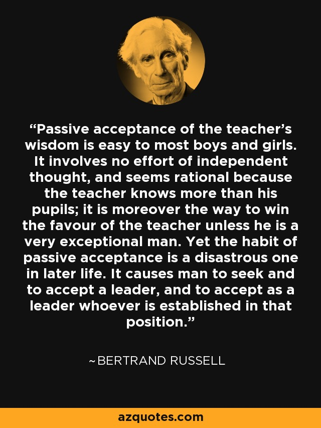 Passive acceptance of the teacher's wisdom is easy to most boys and girls. It involves no effort of independent thought, and seems rational because the teacher knows more than his pupils; it is moreover the way to win the favour of the teacher unless he is a very exceptional man. Yet the habit of passive acceptance is a disastrous one in later life. It causes man to seek and to accept a leader, and to accept as a leader whoever is established in that position. - Bertrand Russell