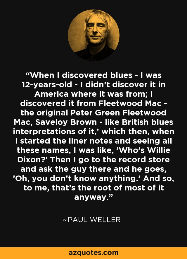 When I discovered blues - I was 12-years-old - I didn't discover it in America where it was from; I discovered it from Fleetwood Mac - the original Peter Green Fleetwood Mac, Saveloy Brown - like British blues interpretations of it,' which then, when I started the liner notes and seeing all these names, I was like, 'Who's Willie Dixon?' Then I go to the record store and ask the guy there and he goes, 'Oh, you don't know anything.' And so, to me, that's the root of most of it anyway. - Paul Weller