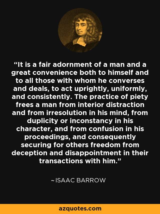 It is a fair adornment of a man and a great convenience both to himself and to all those with whom he converses and deals, to act uprightly, uniformly, and consistently. The practice of piety frees a man from interior distraction and from irresolution in his mind, from duplicity or inconstancy in his character, and from confusion in his proceedings, and consequently securing for others freedom from deception and disappointment in their transactions with him. - Isaac Barrow