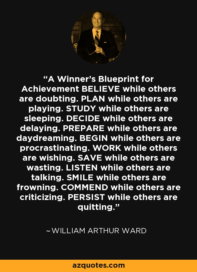 A Winner's Blueprint for Achievement BELIEVE while others are doubting. PLAN while others are playing. STUDY while others are sleeping. DECIDE while others are delaying. PREPARE while others are daydreaming. BEGIN while others are procrastinating. WORK while others are wishing. SAVE while others are wasting. LISTEN while others are talking. SMILE while others are frowning. COMMEND while others are criticizing. PERSIST while others are quitting. - William Arthur Ward