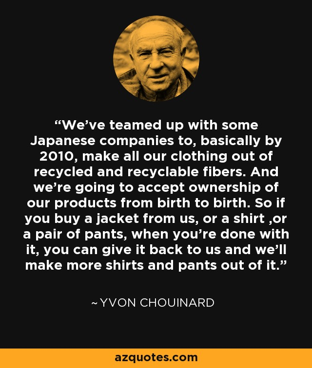 We've teamed up with some Japanese companies to, basically by 2010, make all our clothing out of recycled and recyclable fibers. And we're going to accept ownership of our products from birth to birth. So if you buy a jacket from us, or a shirt ,or a pair of pants, when you're done with it, you can give it back to us and we'll make more shirts and pants out of it. - Yvon Chouinard