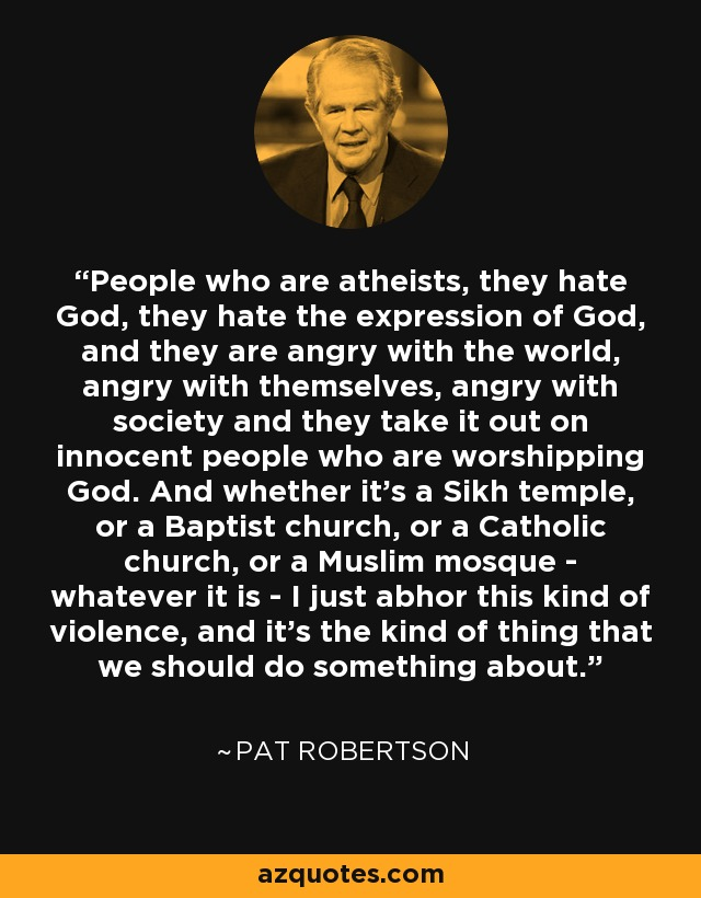 People who are atheists, they hate God, they hate the expression of God, and they are angry with the world, angry with themselves, angry with society and they take it out on innocent people who are worshipping God. And whether it's a Sikh temple, or a Baptist church, or a Catholic church, or a Muslim mosque - whatever it is - I just abhor this kind of violence, and it's the kind of thing that we should do something about. - Pat Robertson