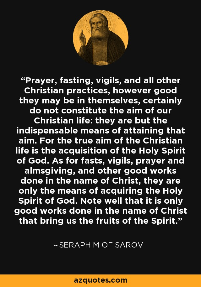 Prayer, fasting, vigils, and all other Christian practices, however good they may be in themselves, certainly do not constitute the aim of our Christian life: they are but the indispensable means of attaining that aim. For the true aim of the Christian life is the acquisition of the Holy Spirit of God. As for fasts, vigils, prayer and almsgiving, and other good works done in the name of Christ, they are only the means of acquiring the Holy Spirit of God. Note well that it is only good works done in the name of Christ that bring us the fruits of the Spirit. - Seraphim of Sarov