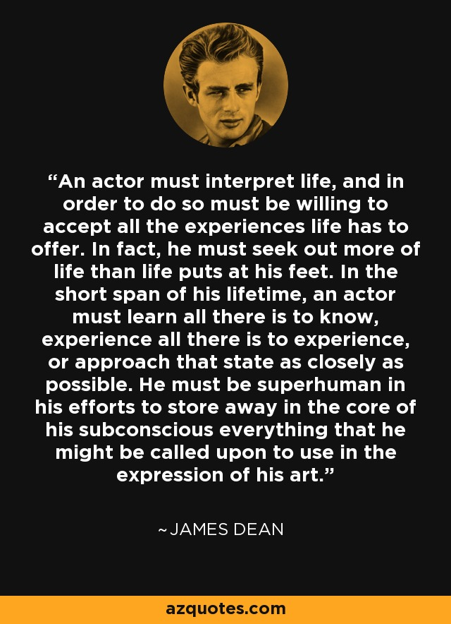 An actor must interpret life, and in order to do so must be willing to accept all the experiences life has to offer. In fact, he must seek out more of life than life puts at his feet. In the short span of his lifetime, an actor must learn all there is to know, experience all there is to experience, or approach that state as closely as possible. He must be superhuman in his efforts to store away in the core of his subconscious everything that he might be called upon to use in the expression of his art. - James Dean