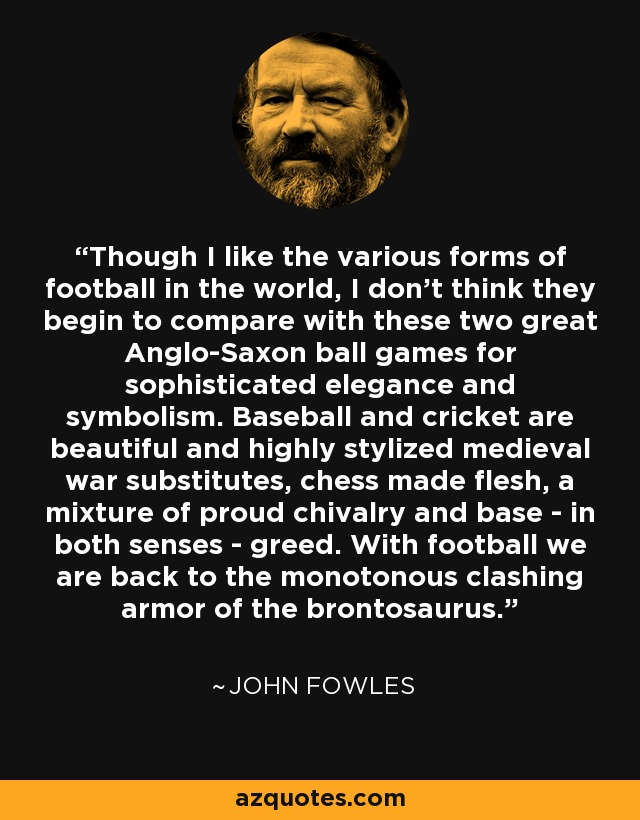 Though I like the various forms of football in the world, I don't think they begin to compare with these two great Anglo-Saxon ball games for sophisticated elegance and symbolism. Baseball and cricket are beautiful and highly stylized medieval war substitutes, chess made flesh, a mixture of proud chivalry and base - in both senses - greed. With football we are back to the monotonous clashing armor of the brontosaurus. - John Fowles