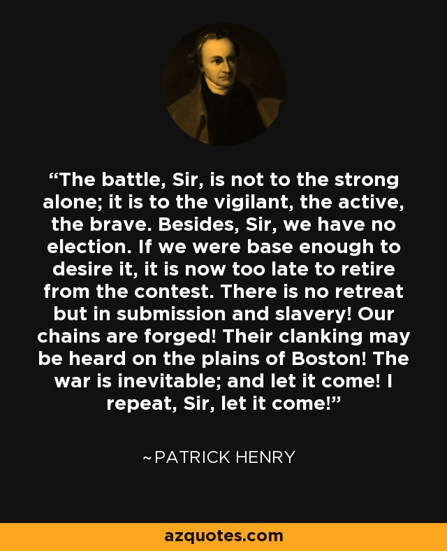 The battle, Sir, is not to the strong alone; it is to the vigilant, the active, the brave. Besides, Sir, we have no election. If we were base enough to desire it, it is now too late to retire from the contest. There is no retreat but in submission and slavery! Our chains are forged! Their clanking may be heard on the plains of Boston! The war is inevitable; and let it come! I repeat, Sir, let it come! - Patrick Henry