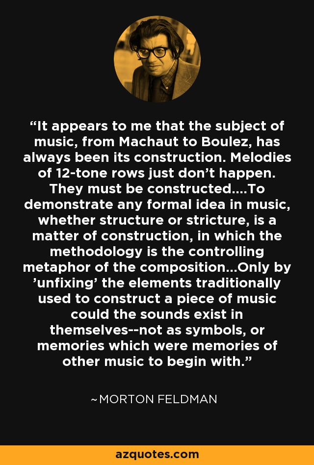 It appears to me that the subject of music, from Machaut to Boulez, has always been its construction. Melodies of 12-tone rows just don't happen. They must be constructed....To demonstrate any formal idea in music, whether structure or stricture, is a matter of construction, in which the methodology is the controlling metaphor of the composition...Only by 'unfixing' the elements traditionally used to construct a piece of music could the sounds exist in themselves--not as symbols, or memories which were memories of other music to begin with. - Morton Feldman