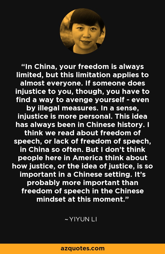 In China, your freedom is always limited, but this limitation applies to almost everyone. If someone does injustice to you, though, you have to find a way to avenge yourself - even by illegal measures. In a sense, injustice is more personal. This idea has always been in Chinese history. I think we read about freedom of speech, or lack of freedom of speech, in China so often. But I don't think people here in America think about how justice, or the idea of justice, is so important in a Chinese setting. It's probably more important than freedom of speech in the Chinese mindset at this moment. - Yiyun Li