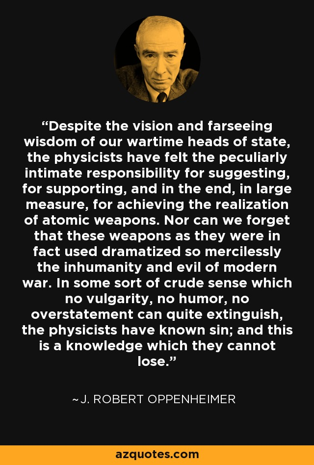 Despite the vision and farseeing wisdom of our wartime heads of state, the physicists have felt the peculiarly intimate responsibility for suggesting, for supporting, and in the end, in large measure, for achieving the realization of atomic weapons. Nor can we forget that these weapons as they were in fact used dramatized so mercilessly the inhumanity and evil of modern war. In some sort of crude sense which no vulgarity, no humor, no overstatement can quite extinguish, the physicists have known sin; and this is a knowledge which they cannot lose. - J. Robert Oppenheimer