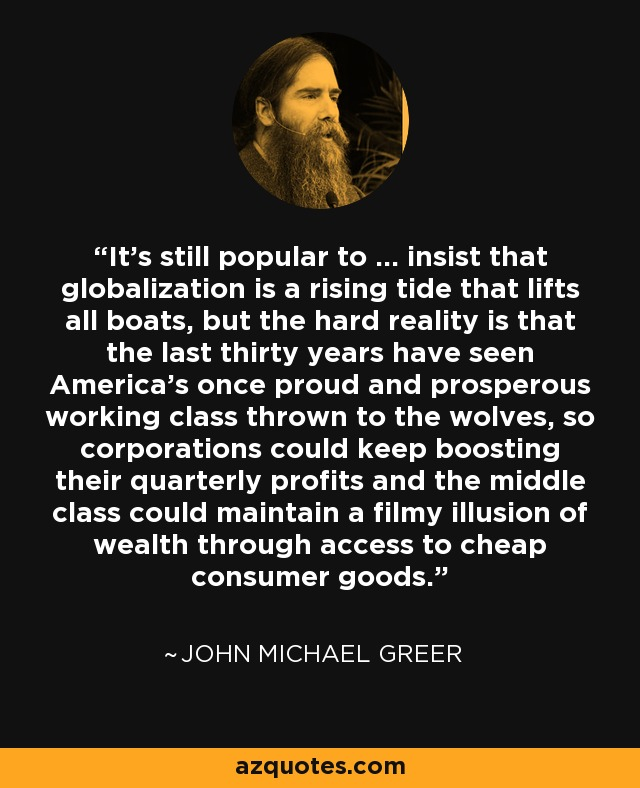 It's still popular to ... insist that globalization is a rising tide that lifts all boats, but the hard reality is that the last thirty years have seen America's once proud and prosperous working class thrown to the wolves, so corporations could keep boosting their quarterly profits and the middle class could maintain a filmy illusion of wealth through access to cheap consumer goods. - John Michael Greer