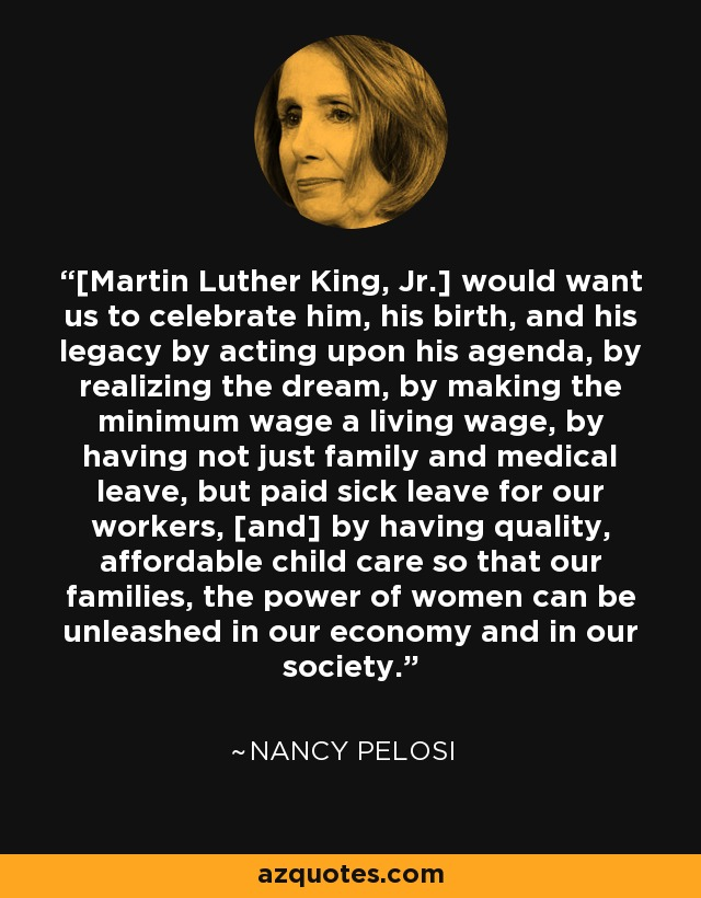 [Martin Luther King, Jr.] would want us to celebrate him, his birth, and his legacy by acting upon his agenda, by realizing the dream, by making the minimum wage a living wage, by having not just family and medical leave, but paid sick leave for our workers, [and] by having quality, affordable child care so that our families, the power of women can be unleashed in our economy and in our society. - Nancy Pelosi