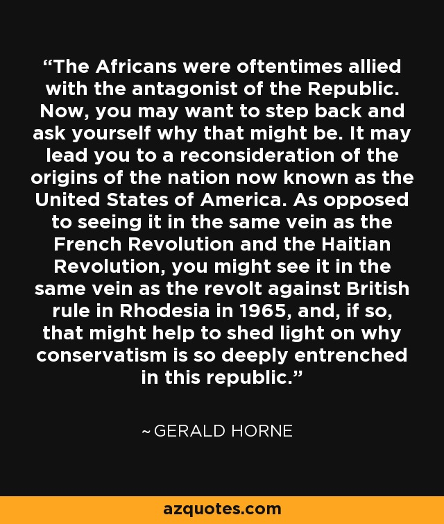 The Africans were oftentimes allied with the antagonist of the Republic. Now, you may want to step back and ask yourself why that might be. It may lead you to a reconsideration of the origins of the nation now known as the United States of America. As opposed to seeing it in the same vein as the French Revolution and the Haitian Revolution, you might see it in the same vein as the revolt against British rule in Rhodesia in 1965, and, if so, that might help to shed light on why conservatism is so deeply entrenched in this republic. - Gerald Horne