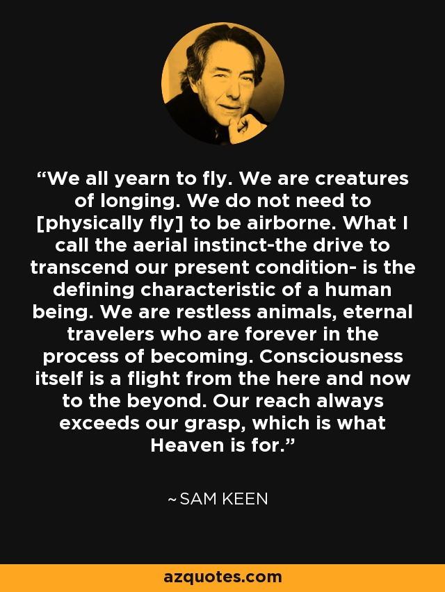 We all yearn to fly. We are creatures of longing. We do not need to [physically fly] to be airborne. What I call the aerial instinct-the drive to transcend our present condition- is the defining characteristic of a human being. We are restless animals, eternal travelers who are forever in the process of becoming. Consciousness itself is a flight from the here and now to the beyond. Our reach always exceeds our grasp, which is what Heaven is for. - Sam Keen