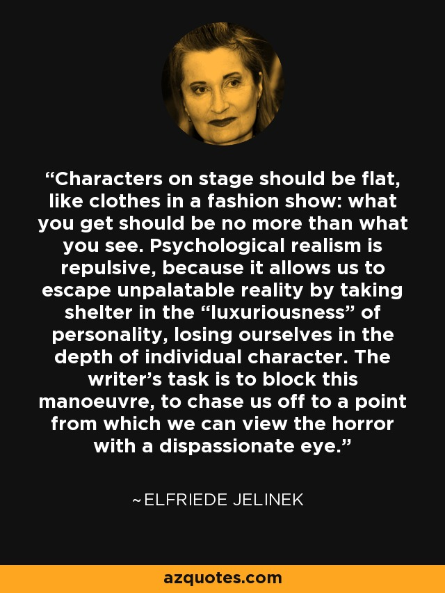 """Characters on stage should be flat, like clothes in a fashion show: what you get should be no more than what you see. Psychological realism is repulsive, because it allows us to escape unpalatable reality by taking shelter in the """"luxuriousness"""" of personality, losing ourselves in the depth of individual character. The writer's task is to block this manoeuvre, to chase us off to a point from which we can view the horror with a dispassionate eye. - Elfriede Jelinek"""