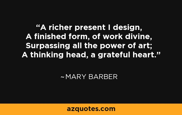 A richer present I design, A finished form, of work divine, Surpassing all the power of art; A thinking head, a grateful heart. - Mary Barber