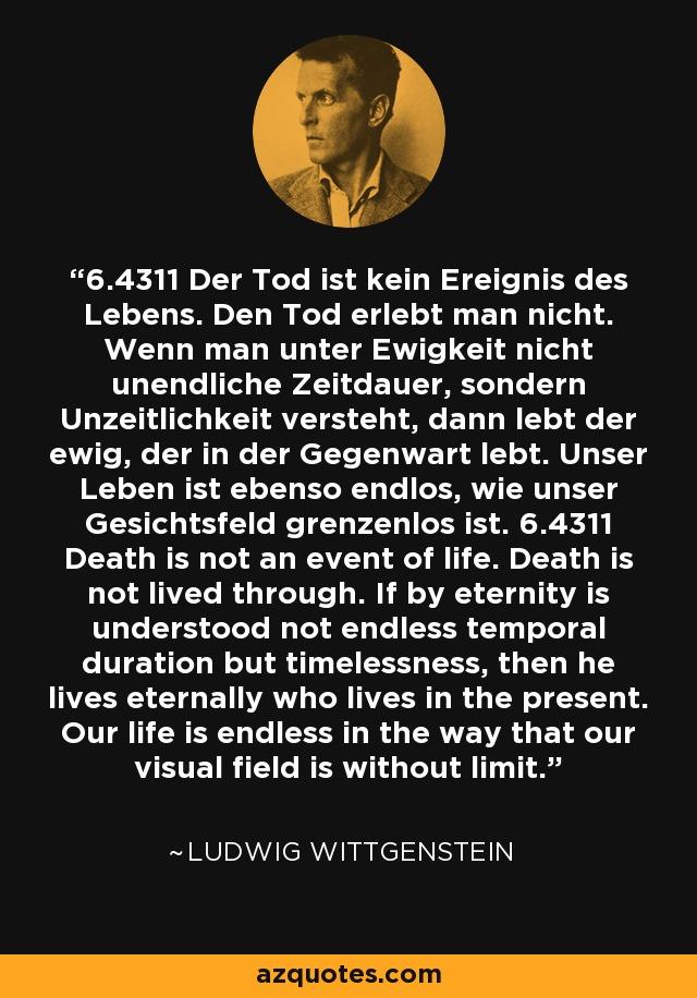 6.4311 Der Tod ist kein Ereignis des Lebens. Den Tod erlebt man nicht. Wenn man unter Ewigkeit nicht unendliche Zeitdauer, sondern Unzeitlichkeit versteht, dann lebt der ewig, der in der Gegenwart lebt. Unser Leben ist ebenso endlos, wie unser Gesichtsfeld grenzenlos ist. 6.4311 Death is not an event of life. Death is not lived through. If by eternity is understood not endless temporal duration but timelessness, then he lives eternally who lives in the present. Our life is endless in the way that our visual field is without limit. - Ludwig Wittgenstein