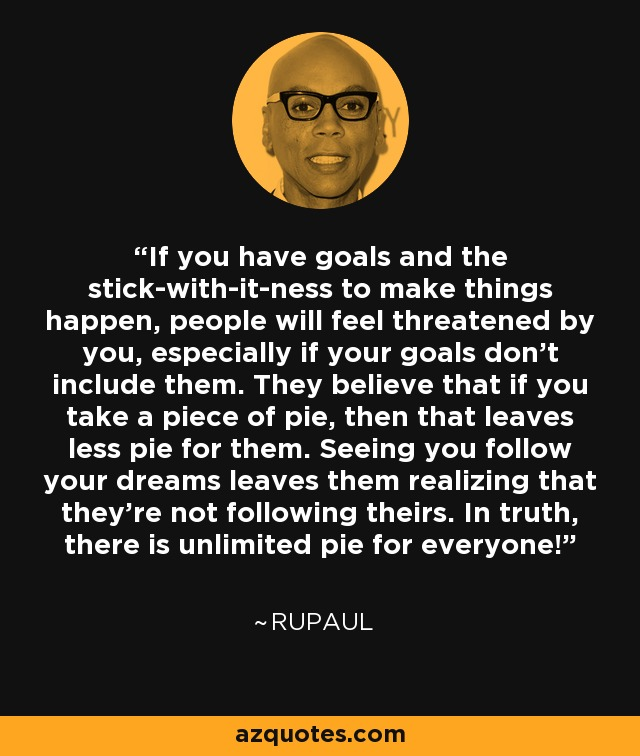 If you have goals and the stick-with-it-ness to make things happen, people will feel threatened by you, especially if your goals don't include them. They believe that if you take a piece of pie, then that leaves less pie for them. Seeing you follow your dreams leaves them realizing that they're not following theirs. In truth, there is unlimited pie for everyone! - RuPaul