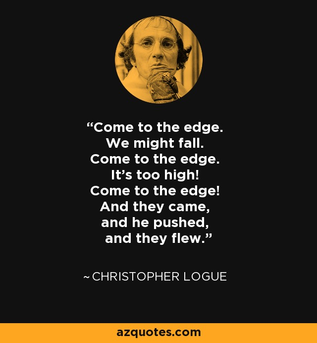 Come to the edge. We might fall. Come to the edge. It's too high! Come to the edge! And they came, and he pushed, and they flew. - Christopher Logue