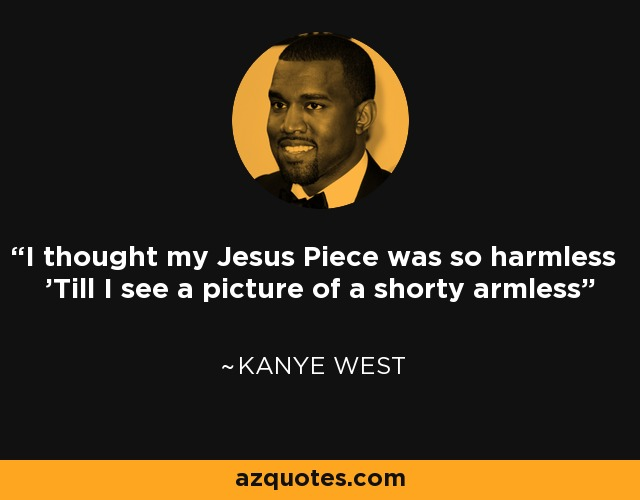 I thought my Jesus Piece was so harmless 'Till I see a picture of a shorty armless - Kanye West