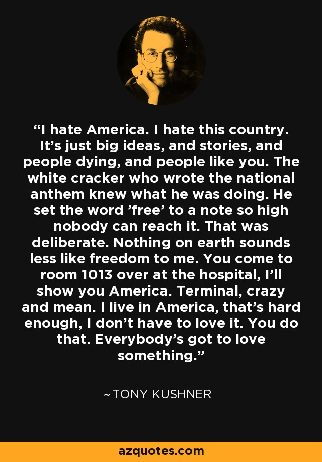 I hate America. I hate this country. It's just big ideas, and stories, and people dying, and people like you. The white cracker who wrote the national anthem knew what he was doing. He set the word 'free' to a note so high nobody can reach it. That was deliberate. Nothing on earth sounds less like freedom to me. You come to room 1013 over at the hospital, I'll show you America. Terminal, crazy and mean. I live in America, that's hard enough, I don't have to love it. You do that. Everybody's got to love something. - Tony Kushner