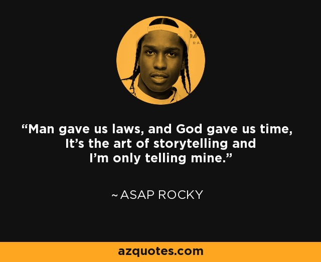 Man gave us laws, and God gave us time, It's the art of storytelling and I'm only telling mine. - ASAP Rocky