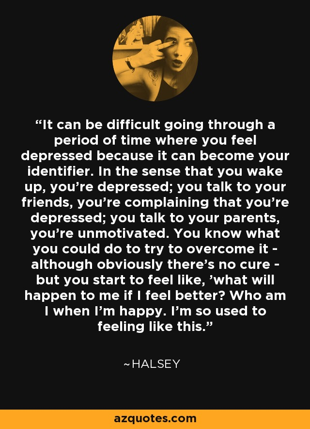 It can be difficult going through a period of time where you feel depressed because it can become your identifier. In the sense that you wake up, you're depressed; you talk to your friends, you're complaining that you're depressed; you talk to your parents, you're unmotivated. You know what you could do to try to overcome it - although obviously there's no cure - but you start to feel like, 'what will happen to me if I feel better? Who am I when I'm happy. I'm so used to feeling like this.' - Halsey