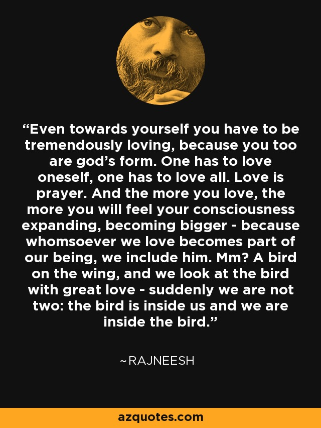 Even towards yourself you have to be tremendously loving, because you too are god's form. One has to love oneself, one has to love all. Love is prayer. And the more you love, the more you will feel your consciousness expanding, becoming bigger - because whomsoever we love becomes part of our being, we include him. Mm? A bird on the wing, and we look at the bird with great love - suddenly we are not two: the bird is inside us and we are inside the bird. - Rajneesh