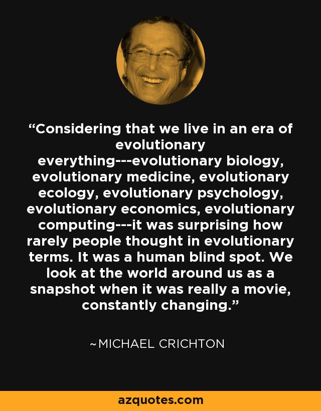 Considering that we live in an era of evolutionary everything---evolutionary biology, evolutionary medicine, evolutionary ecology, evolutionary psychology, evolutionary economics, evolutionary computing---it was surprising how rarely people thought in evolutionary terms. It was a human blind spot. We look at the world around us as a snapshot when it was really a movie, constantly changing. - Michael Crichton