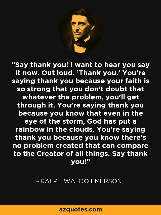 Say thank you! I want to hear you say it now. Out loud. 'Thank you.' You're saying thank you because your faith is so strong that you don't doubt that whatever the problem, you'll get through it. You're saying thank you because you know that even in the eye of the storm, God has put a rainbow in the clouds. You're saying thank you because you know there's no problem created that can compare to the Creator of all things. Say thank you! - Ralph Waldo Emerson