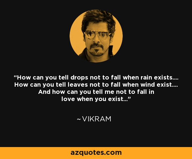 How can you tell drops not to fall when rain exists.... How can you tell leaves not to fall when wind exist.... And how can you tell me not to fall in love when you exist... - Vikram