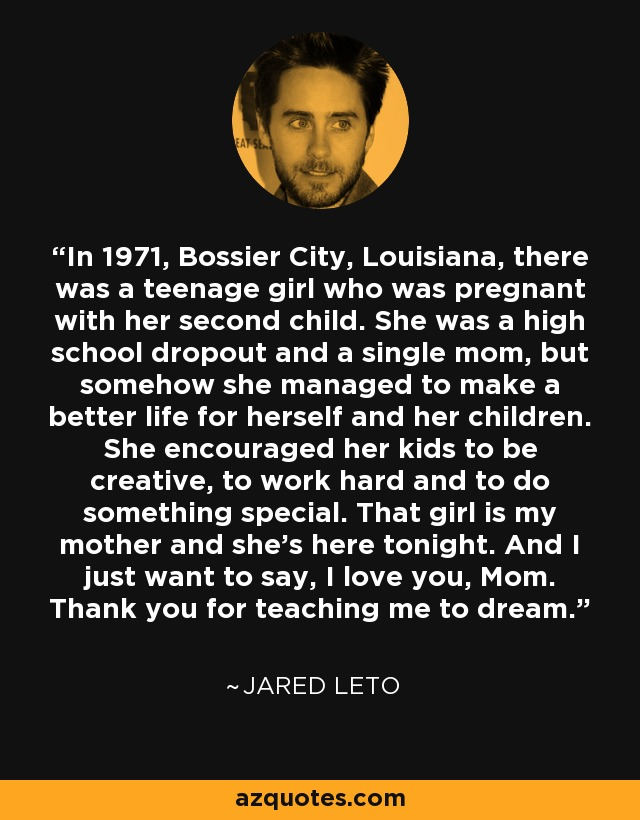 In 1971, Bossier City, Louisiana, there was a teenage girl who was pregnant with her second child. She was a high school dropout and a single mom, but somehow she managed to make a better life for herself and her children. She encouraged her kids to be creative, to work hard, and to do something special. That girl is my mother and she's here tonight. And I just want to say, I love you, Mom. Thank you for teaching me to dream. - Jared Leto
