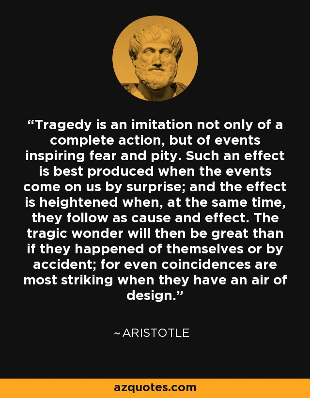 Tragedy is an imitation not only of a complete action, but of events inspiring fear and pity. Such an effect is best produced when the events come on us by surprise; and the effect is heightened when, at the same time, they follow as cause and effect. The tragic wonder will then be great than if they happened of themselves or by accident; for even coincidences are most striking when they have an air of design. - Aristotle