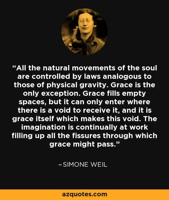 All the natural movements of the soul are controlled by laws analogous to those of physical gravity. Grace is the only exception. Grace fills empty spaces, but it can only enter where there is a void to receive it, and it is grace itself which makes this void. The imagination is continually at work filling up all the fissures through which grace might pass. - Simone Weil