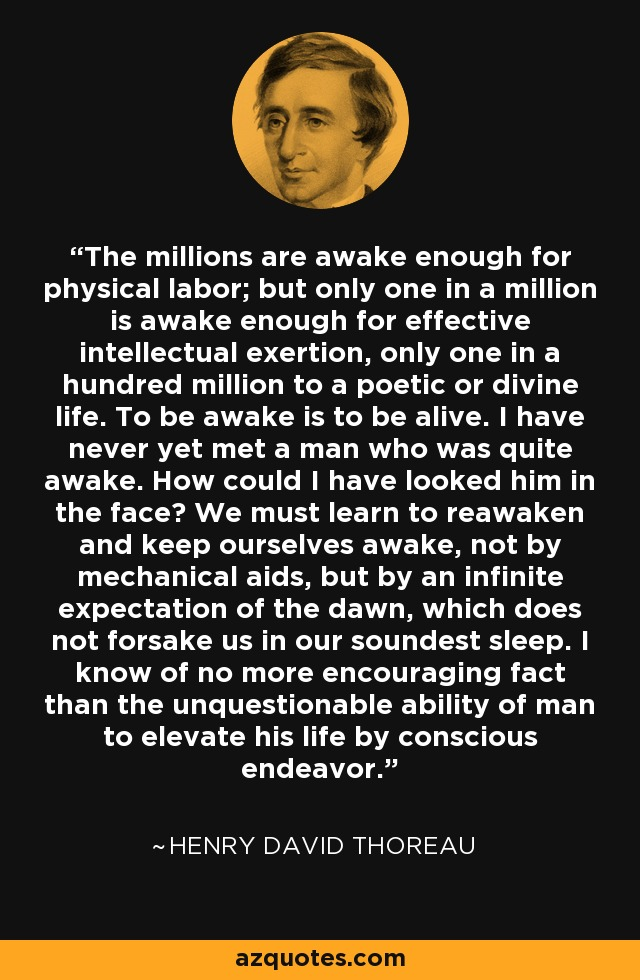 The millions are awake enough for physical labor; but only one in a million is awake enough for effective intellectual exertion, only one in a hundred million to a poetic or divine life. To be awake is to be alive. I have never yet met a man who was quite awake. How could I have looked him in the face? We must learn to reawaken and keep ourselves awake, not by mechanical aids, but by an infinite expectation of the dawn, which does not forsake us in our soundest sleep. I know of no more encouraging fact than the unquestionable ability of man to elevate his life by conscious endeavor. - Henry David Thoreau