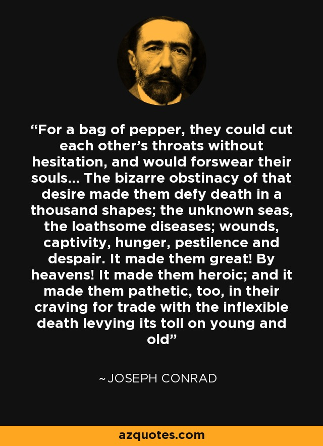 For a bag of pepper, they could cut each other's throats without hesitation, and would forswear their souls... The bizarre obstinacy of that desire made them defy death in a thousand shapes; the unknown seas, the loathsome diseases; wounds, captivity, hunger, pestilence and despair. It made them great! By heavens! It made them heroic; and it made them pathetic, too, in their craving for trade with the inflexible death levying its toll on young and old - Joseph Conrad