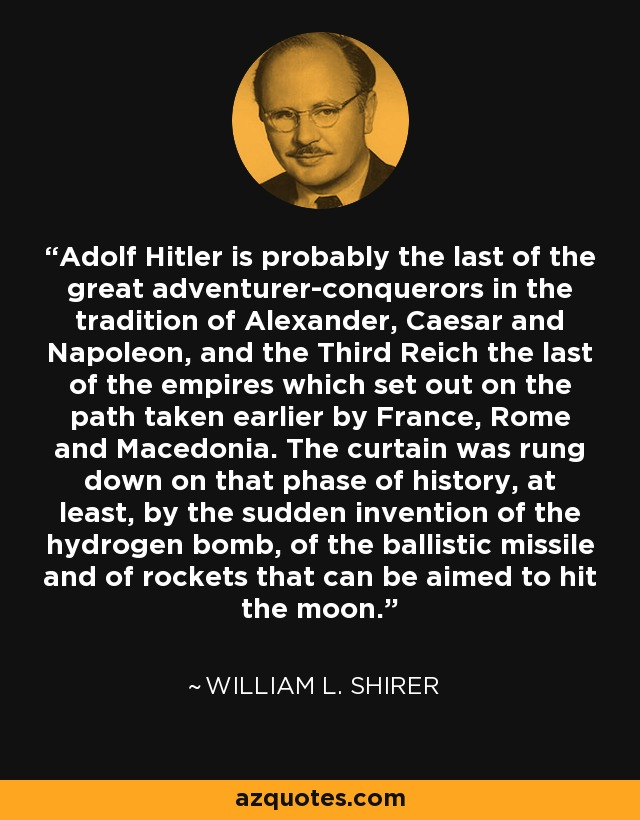 Adolf Hitler is probably the last of the great adventurer-conquerors in the tradition of Alexander, Caesar and Napoleon, and the Third Reich the last of the empires which set out on the path taken earlier by France, Rome and Macedonia. The curtain was rung down on that phase of history, at least, by the sudden invention of the hydrogen bomb, of the ballistic missile and of rockets that can be aimed to hit the moon. - William L. Shirer