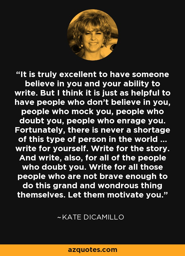It is truly excellent to have someone believe in you and your ability to write. But I think it is just as helpful to have people who don't believe in you, people who mock you, people who doubt you, people who enrage you. Fortunately, there is never a shortage of this type of person in the world ... write for yourself. Write for the story. And write, also, for all of the people who doubt you. Write for all those people who are not brave enough to do this grand and wondrous thing themselves. Let them motivate you. - Kate DiCamillo