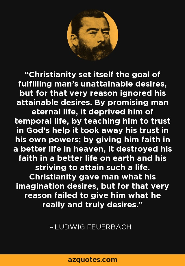 Christianity set itself the goal of fulfilling man's unattainable desires, but for that very reason ignored his attainable desires. By promising man eternal life, it deprived him of temporal life, by teaching him to trust in God's help it took away his trust in his own powers; by giving him faith in a better life in heaven, it destroyed his faith in a better life on earth and his striving to attain such a life. Christianity gave man what his imagination desires, but for that very reason failed to give him what he really and truly desires. - Ludwig Feuerbach